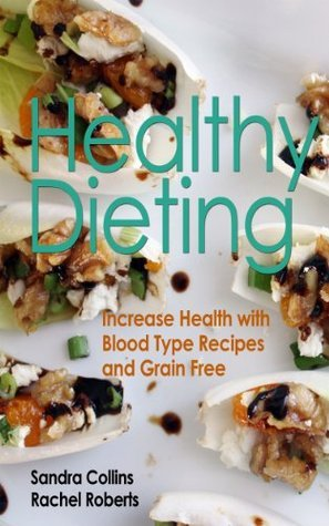 Healthy Dieting: Increase Health with Blood Type Recipes and Grain Free  by  Rachel Roberts