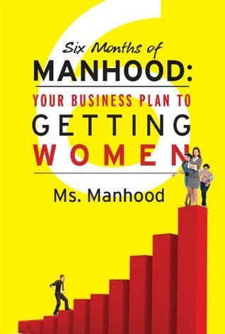 Six Months of Manhood: Your Business Plan to Getting Women  by  Ms. Manhood