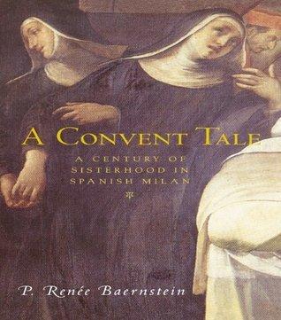A Convent Tale: A Century of Sisterhood in Spanish Milan  by  P. Renee Baernstein