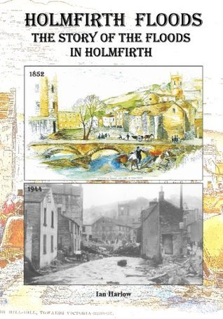 Holmfirth Floods: The Story of the Floods in Holmfirth MR Ian Harlow