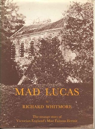 Mad Lucas: Strange Story of Victorian Englands Most Famous Hermit Richard Whitmore