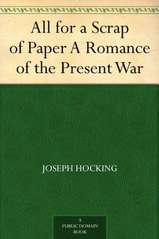 All for a Scrap of Paper A Romance of the Present War Joseph Hocking