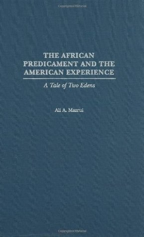 The African Predicament and the American Experience: A Tale of Two Edens Ali A. Mazrui