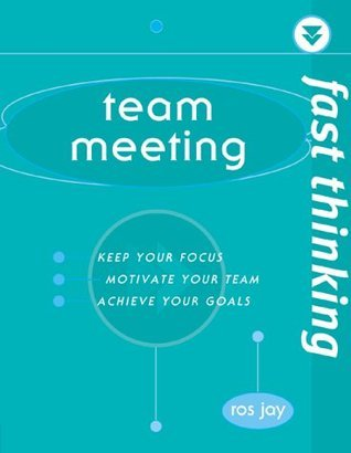 Fast Thinking Team Meetings: Working at the Speed of Life Ros Jay