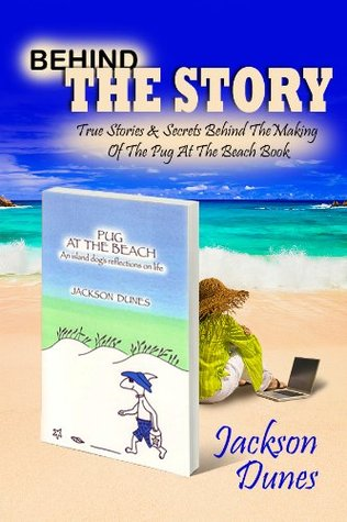 Behind The Story, True Stories & Secrets Behind The Making Of The Pug At The Beach, An island dogs reflections on life Book  by  Jackson Dunes