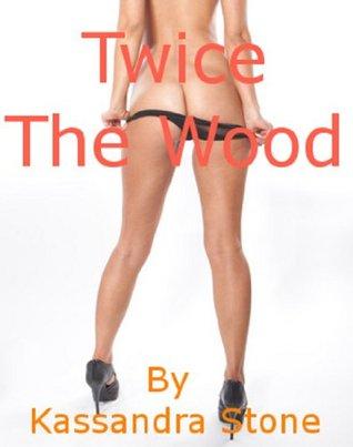 Twice The Wood  by  Kassandra Stone