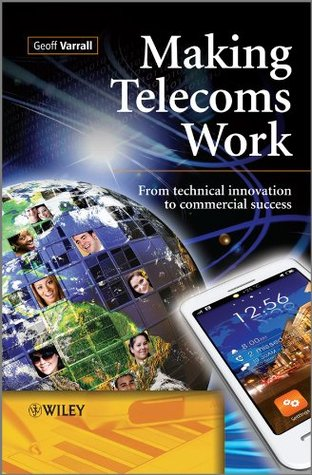 Making Telecoms Work: From Technical Innovation to Commercial Success Geoff Varrall