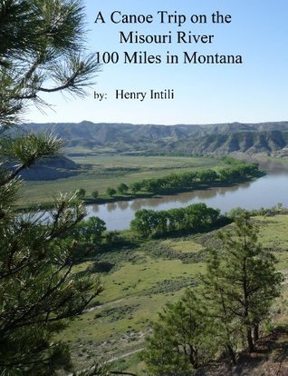 A Canoe Trip on the Missouri River: 100 Miles in Montana  by  Henry Intili