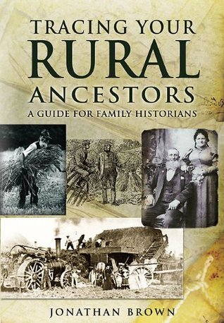 Tracing Your Rural Ancestors: A Guide For Family Historians  by  Jonathan Brown