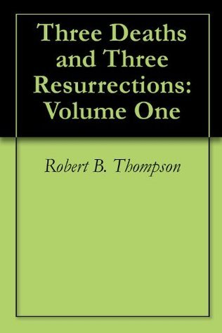 Three Deaths and Three Resurrections: Volume One Robert B. Thompson