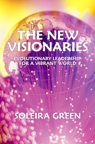 The New Visionaries ... Evolutionary Leadershp for a Vibrant World  by  Soleira Green