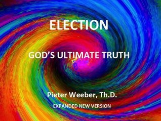 Election, Gods Ultimate Truth Pieter Weeber