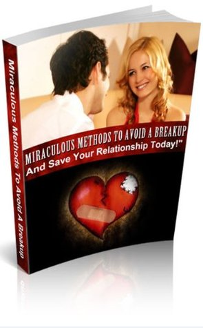 Miraculous Methods To Avoid A Breakup And Save Your Relationship Today  by  Yen T.