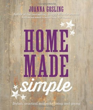 Home Made Simple: Stylish, Practical Makes for Living and Giving  by  Joanna Gosling