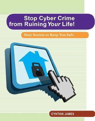 Stop Cyber Crime from Ruining Your Life!  Sixty Secrets to Keep You Safe  by  Cynthia James