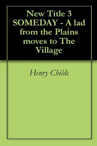 New Title 3 SOMEDAY - A lad from the Plains moves to The Village  by  Henry Childs