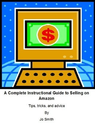A Complete Intructional Guide to Selling on Amazon  by  Jo Smith