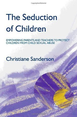 The Seduction of Children: Empowering Parents and Teachers to Protect Children from Child Sexual Abuse: Empowering Parents and Teachers to Protect Children from Sexual Abuse Christiane Sanderson