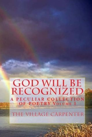 God Will Be Recognized A Peculiar Collection of Poetry Volume I  by  The Village Carpenter