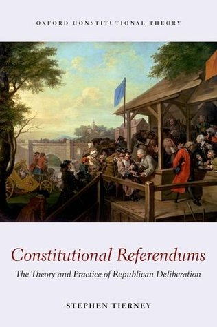 Constitutional Referendums: The Theory and Practice of Republican Deliberation Stephen Tierney