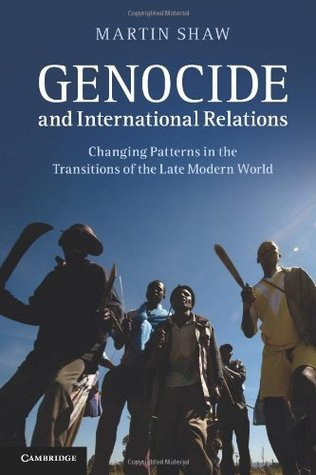 Genocide and International Relations: Changing Patterns in the Transitions of the Late Modern World  by  Martin Shaw