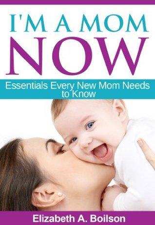 Im a Mom Now: Essentials Every New Mom Needs to Know  by  Elizabeth A. Boilson