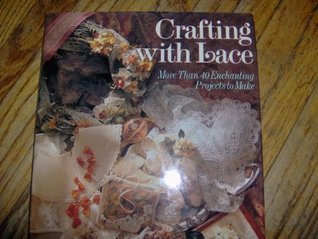 Crafting with Lace: More Than Forty Enchanting Projects to Make Joyce Elizabeth Cusick