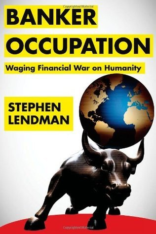 Banker Occupation: Waging Financial War on Humanity Stephen Lendman