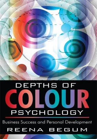 Depths of Colour Psychology: Business Success and Personal Development  by  Reena Begum