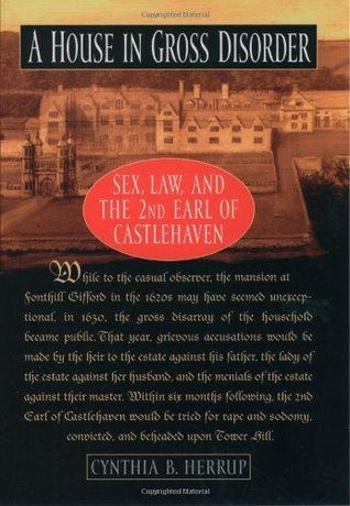 A House in Gross Disorder: Sex, Law, and the 2nd Earl of Castlehaven: Sex, Law and the 2nd Earl of Castlehaven Cynthia B. Herrup