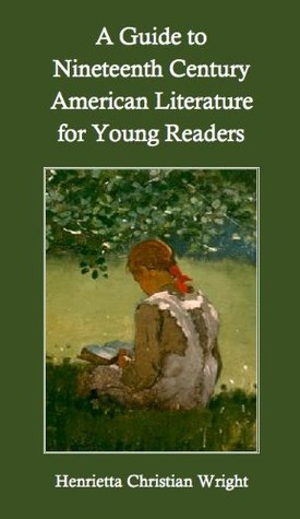 A Guide to Nineteenth Century American Literature for Young Readers Henrietta C. Wright