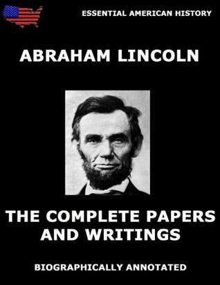 The Complete Papers And Writings Of Abraham Lincoln: Biographically Annotated Edition  by  Abraham Lincoln