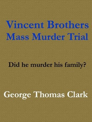 Vincent Brothers Mass Murder Trial  by  George Thomas Clark