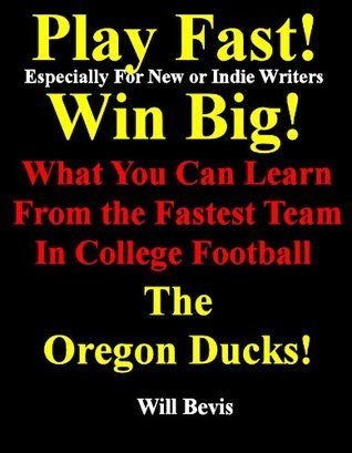 Play Fast! Win Big! What You Can Learn from the Fastest Team In College Football, The Oregon Ducks. Will Bevis
