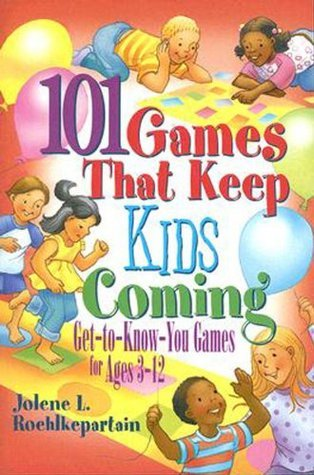 101 Games That Keep Kids Coming: Get-To-Know-You Games for Ages 3 -12: Get-to-know-you Games for Ages 3-12  by  Jolene L. Roehlkepartain