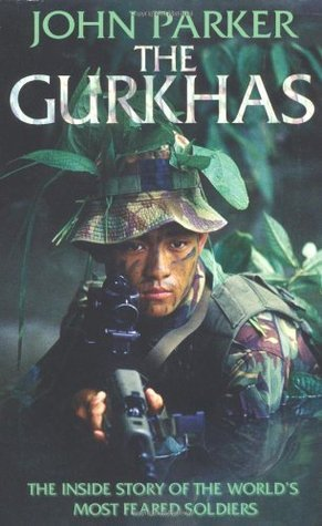 The Gurkhas: The Inside Story Of The Worlds Most Feared Soldiers  by  John Parker