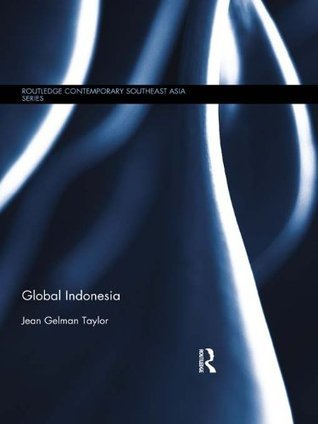 Global Indonesia (Routledge Contemporary Southeast Asia Series) Jean Gelman Taylor