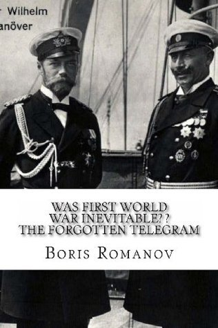 Was First World War Inevitable? ? the Forgotten Telegram: On the 100th Anniversary of Wwi. Little-Known Facts and Mysteries of the Eve of Wwi Boris Romanov