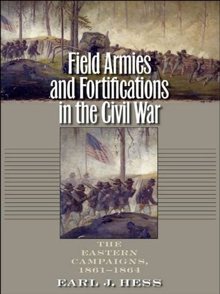 Field Armies and Fortifications in the Civil War: The Eastern Campaigns, 1861-1864 Earl J. Hess