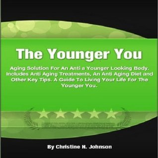 The Younger You: An Anti Aging Solution For a Younger Looking Body. Includes Anti Aging Treatments, An Anti Aging Diet and Other Key Tips. A Guide To Living Your Life For The Younger You. Christine H. Johnson