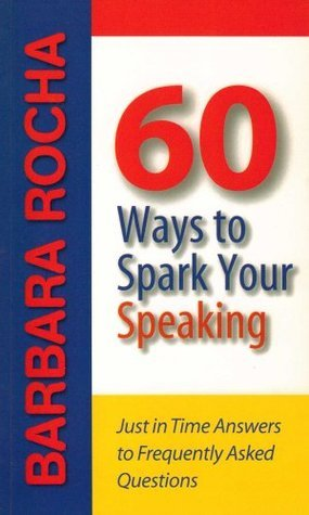 60 Ways to Spark Your Speaking: Just in Time Answers to Frequently Asked Questions Barbara Rocha