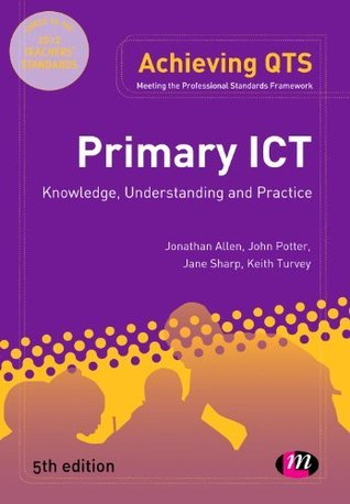 Primary ICT: Knowledge, Understanding and Practice (Achieving QTS Series)  by  Jonathan      Allen