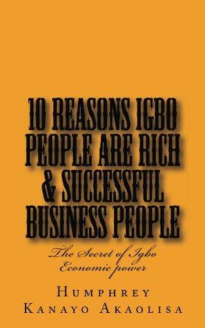 Ten Reasons Igbo People are Rich & Successful Business People  by  Humphrey Kanayo Akaolisa