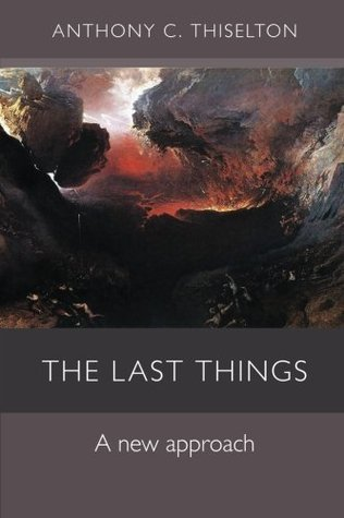The Last Things: A New Approach Anthony C. Thiselton