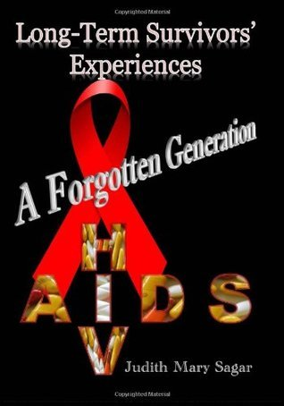 A Forgotten Generation: Long-Term Survivors Experiences of HIV and AIDS Judith Mary Sagar