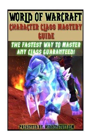 World of Warcraft Character Class Mastery Guide Josh Abbott