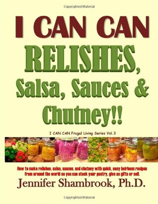 Relishes, Salsa, Sauces & Chutney!! (I Can Can Frugal Living, #3) Jennifer Shambrook