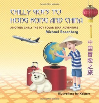 Chilly Goes to Hong Kong and China: Another Chilly the Toy Polar Bear Adventure Michael Rosenberg