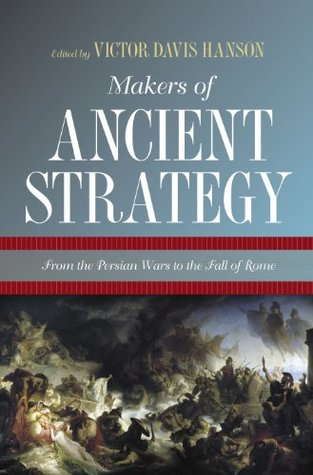 Makers of Ancient Strategy from the Persian Wars to the Fall of Rome Victor Davis Hanson