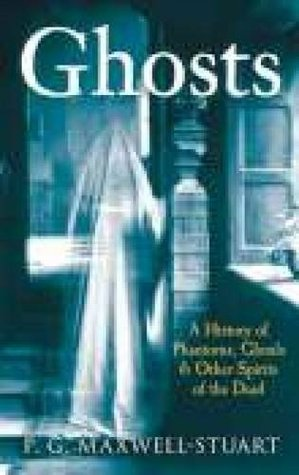 Ghosts: A History Of Phantoms, Ghouls, And Other Spirits Of The Dead P.G. Maxwell-Stuart